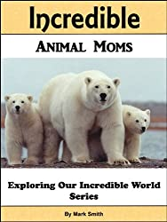 Incredible Animal Moms: Fun Animal Books For Kids With Facts & Incredible Photos (Exploring Our Incredible World Children's Book Series)