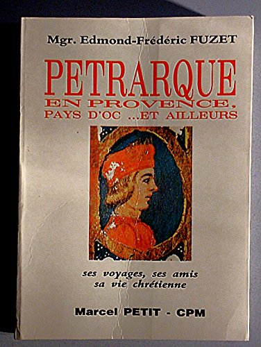 Pétrarque en Provence, pays d'Oc et d'ailleurs : Ses voyages, ses amis, sa vie chrétienne