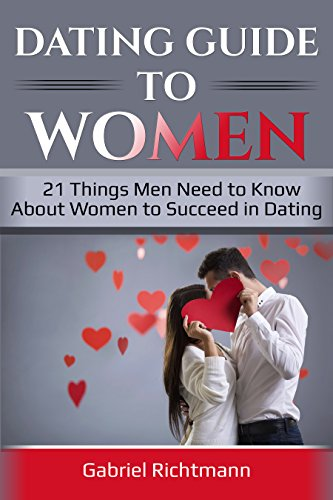 Dating Guide To Women: 21 Things Men Need to Know About Women to Succeed in