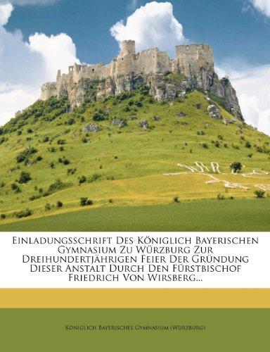 Einladungsschrift Des Königlich Bayerischen Gymnasium Zu Würzburg Zur Dreihundertjährigen Feier Der Gründung Dieser Anstalt Durch Den Fürstbischof Friedrich Von Wirsberg...