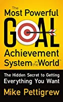 The Most Powerful Goal Achievement System in the World TM: The Hidden Secret to Getting Everything You Want