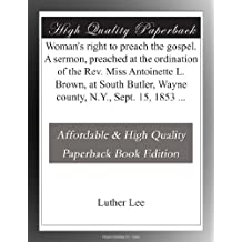 Woman's right to preach the gospel. A sermon, preached at the ordination of the Rev. Miss Antoinette L. Brown, at South Butler, Wayne county, N.Y., Sept. 15, 1853 ...