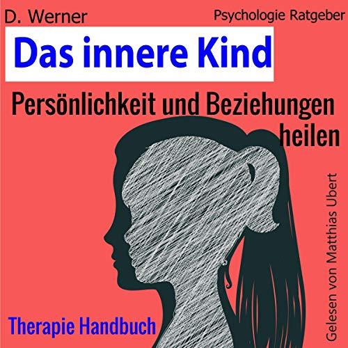 Das innere Kind: Persönlichkeit und Beziehungen heilen - Therapie Handbuch