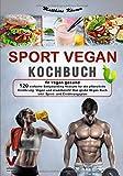 SPORT VEGAN KOCHBUCH - fit vegan gesund: 120 einfache Bodybuilding Rezepte für die pflanzliche Ernährung. Vegan und eiweißreich! Das große Vegan Buch inkl. Sport- und Ernährungsplan