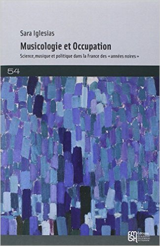 La musicologie française sous l'Occupation : Science, musique, politique 1940-1944 de Sara Iglesias ( 6 novembre 2014 )