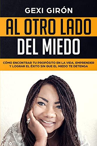 Al otro lado del miedo: Cómo encontrar tu propósito en la vida, emprender y lograr el éxito sin que el miedo te detenga (Spanish Edition)
