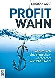 Profitwahn: Warum sich eine menschengerechtere Wirtschaft lohnt - Christian Kreiß