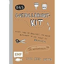 Das Guerillakunst-Kit: Alles, was du brauchst, um deine Botschaft in die Welt zu bringen zum Spaß, Gemeinnutz und zur Weltherrschaft