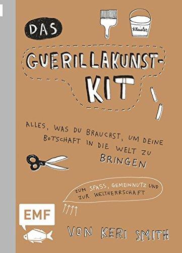 Das Guerillakunst-Kit: Alles, was du brauchst, um deine Botschaft in die Welt zu bringen zum Spaß, Gemeinnutz und zur Weltherrschaft (Guerilla-gardening)