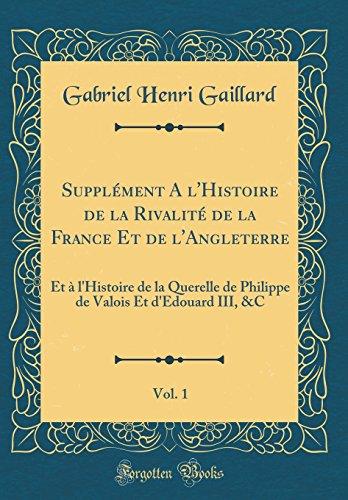 Supplément a l'Histoire de la Rivalité de la France Et de l'Angleterre, Vol. 1: Et À l'Histoire de la Querelle de Philippe de Valois Et d'Edouard III, &c (Classic Reprint)