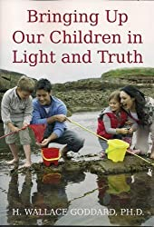 Bringing Up Our Children in Light and Truth by H. Wallace Goddard (2013-09-06)