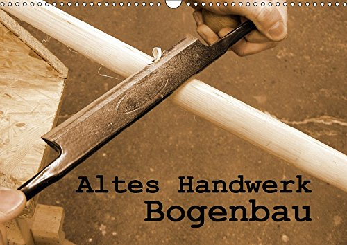 Altes Handwerk: Bogenbau (Wandkalender 2019 DIN A3 quer): Impressionen vom Bau eines Bogens (Geburtstagskalender, 14 Seiten ) (CALVENDO Hobbys)