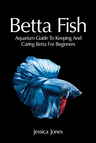 Betta Fish: Aquarium Guide To Keeping And Caring Betta For Beginners (Freshwater Tropical Fish, Healthy, Beginning, Simple, Aquarium Set Up and Maintenance, Compatibility, Breeders) (English Edition)