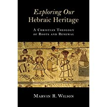 Exploring Our Hebraic Heritage: A Christian Theology of Roots and Renewal by Marvin R. Wilson (2014-07-09)