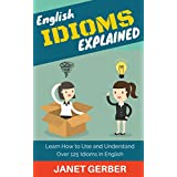 English Idioms Explained: Learn How to Use and Understand 125 Idioms in English (English Edition)