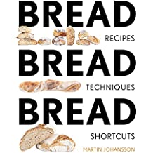 Bread Bread Bread: Recipes, Techniques and Shortcuts