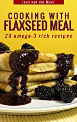 Cooking with Flaxseed Meal: 20 Omega-3 Rich Recipes (Wheat flour alternatives Book 6) (English Edition)