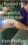 I Busted His balls: Beautiful, Lethal Ball-Busting Ladies