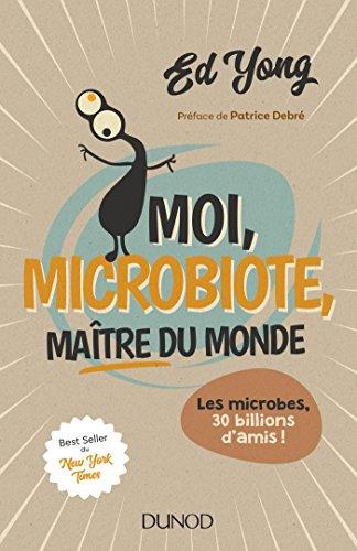 Moi, microbiote, maître du monde: Les microbes, 30 billions d'amis