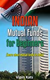 Indian Mutual funds for Beginners: A Basic Guide for Beginners to Learn About Mutual Funds in India (Investing in India Book 2)
