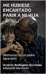 ME HUBIESE ENCANTADO PARIR A MI HIJA: (Memorias de un padre separado)