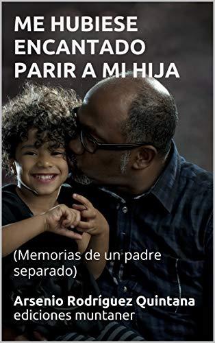 ME HUBIESE ENCANTADO PARIR A MI HIJA: (Memorias de un padre separado) de [muntaner, Arsenio Rodríguez Quintana ediciones, Rodríguez D, Maya]