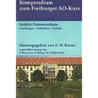 Stabile Osteosynthese Grundlagen - Indikation - Technik Kompendium zum Freiburger AO-Kurs