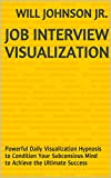 Job Interview Visualization: Powerful Daily Visualization Hypnosis to Condition Your Subconsious Mind to Achieve the Ultimate Success