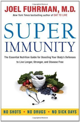 By Joel Fuhrman: Super Immunity: The Essential Nutrition Guide for Boosting Your Body's Defenses to Live Longer, Stronger, and Disease Free