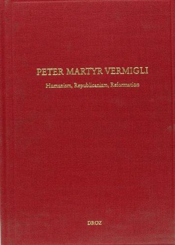 Peter Martyr Vermigli. Humanism, Republicanism, Reformation : Petrus Martyr Vermigli. Humanismus, Republikanismus, Reformation