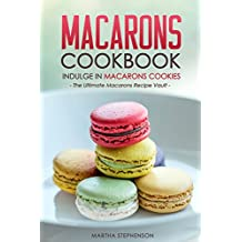 Macarons Cookbook - Indulge in Macarons Cookies: The Ultimate Macarons Recipe Vault (English Edition)