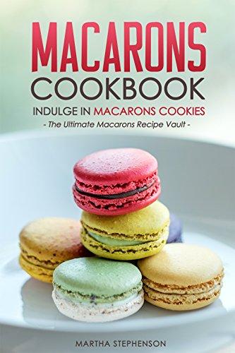 Macarons Cookbook - Indulge in Macarons Cookies: The Ultimate Macarons Recipe Vault