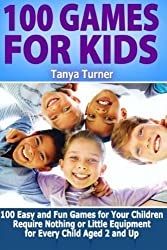 100 Games for Kids: 100 Easy and Fun Games for Your Children Require Nothing or Little Equipment for Every Child Aged 2 and Up by Tanya Turner (2014-08-06)