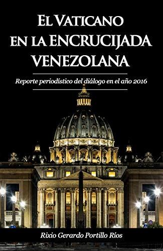 El Vaticano en la encrucijada venezolana: Reporte periodístico del diálogo en el año 2016