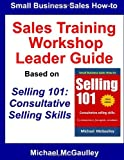 Sales Training Workshop: Leader Guide for Selling 101: Consultative Selling Skills (Small business sales how-to series) by Michael McGaulley (2014-04-24)