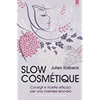 Slow cosmétique. Consigli e ricette efficaci per