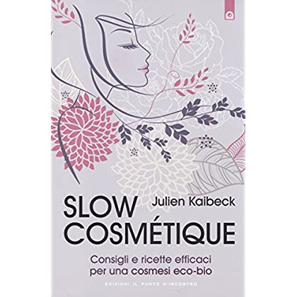 Slow Cosmétique. Consigli E Ricette Efficaci Per Una Cosmesi Eco-Bio