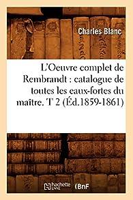 L'Oeuvre complet de Rembrandt : catalogue de toutes les eaux-fortes du maître. T 2 par Charles Blanc
