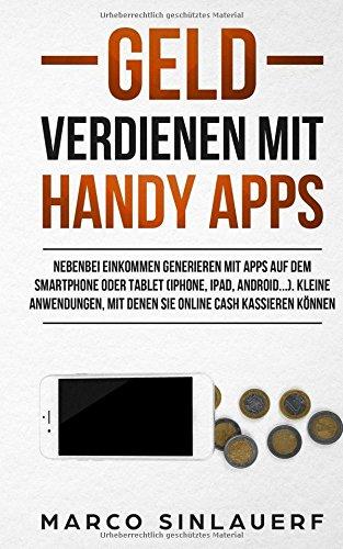 Geld verdienen mit Handy Apps: Nebenbei Einkommen generieren mit Apps auf dem Smartphone oder Tablet (iPhone, iPad, Android...). Kleine Anwendungen, mit denen Sie online cash kassieren können