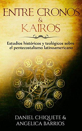 Entre Cronos y Kairos: Estudios historicos y teologicos sobre el pentecostalismo latinoamericano por Daniel Chiquete