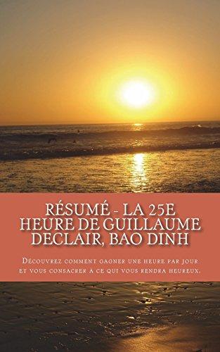 Résumé - La 25e heure de Guillaume Declair, Bao Dinh: Découvrez comment gagner une heure par jour et vous consacrer à ce qui vous rendra heureux.