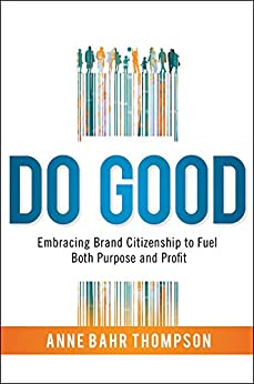 Do Good: Embracing Brand Citizenship to Fuel Both Purpose and Profit by [Thompson, Anne Bahr]
