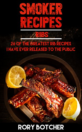 Smoker Recipes: RIBS: 26 Of The Greatest Rib Recipes I\'ve Ever Released To The Public (Rory\'s Meat Kitchen) (English Edition)