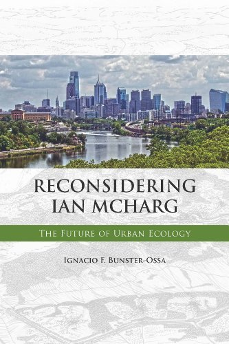 Reconsidering Ian McHarg: The Future of Urban Ecology by Ignacio F. Bunster-Ossa (2014-05-07)