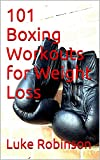 101 Boxing Workouts for Weight Loss: Lose weight or train for your next fight
