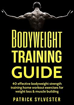 Descargar gratis Bodyweight Training Guide: 40 Effective Bodyweight Strength Training (Home Workout) Exercises For Weight Loss & Muscle Building (Calisthenics, Bodyweight ... No Equipment Book 1) PDF