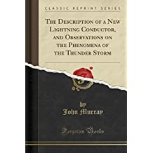 The Description of a New Lightning Conductor, and Observations on the Phenomena of the Thunder Storm (Classic Reprint)
