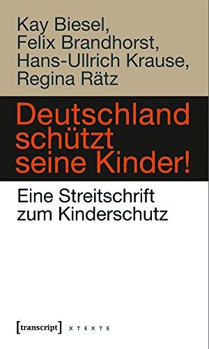 Deutschland schützt seine Kinder!: Eine Streitschrift zum Kinderschutz (X-Texte zu Kultur und Gesellschaft)