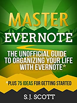 Master Evernote: The Unofficial Guide to Organizing Your Life with Evernote (Plus 75 Ideas for Getting Started) (English Edition) van [Scott, S.J.]
