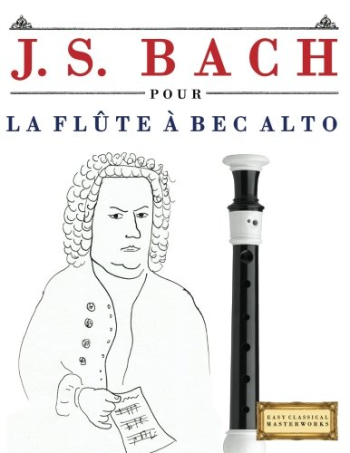 J. S. Bach pour la Flûte à bec Alto: 10 pièces faciles pour la Flûte à bec Alto débutant livre par Easy Classical Masterworks